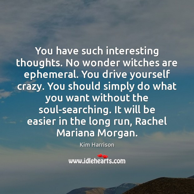 You have such interesting thoughts. No wonder witches are ephemeral. You drive Image