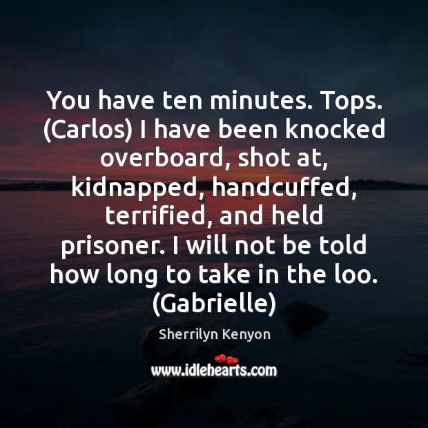 You have ten minutes. Tops. (Carlos) I have been knocked overboard, shot Image