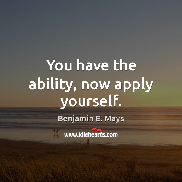 You have the ability, now apply yourself. Image
