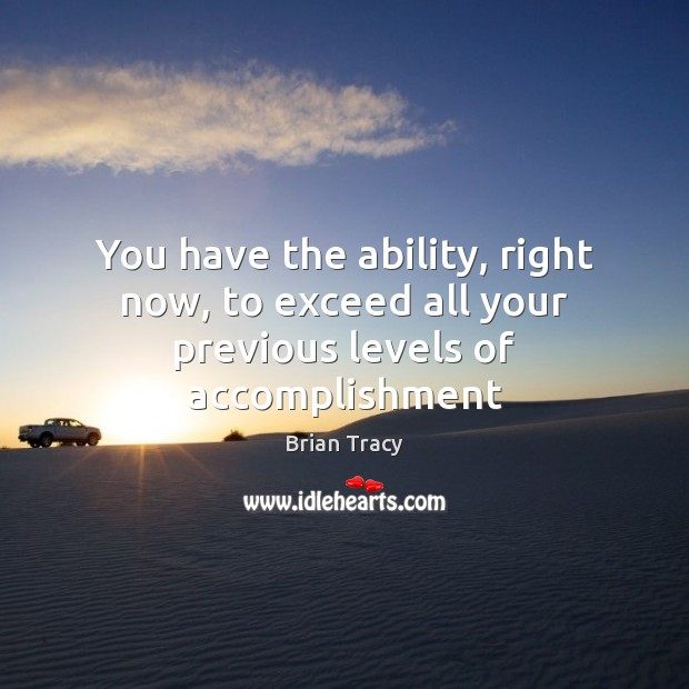 You have the ability, right now, to exceed all your previous levels of accomplishment Image