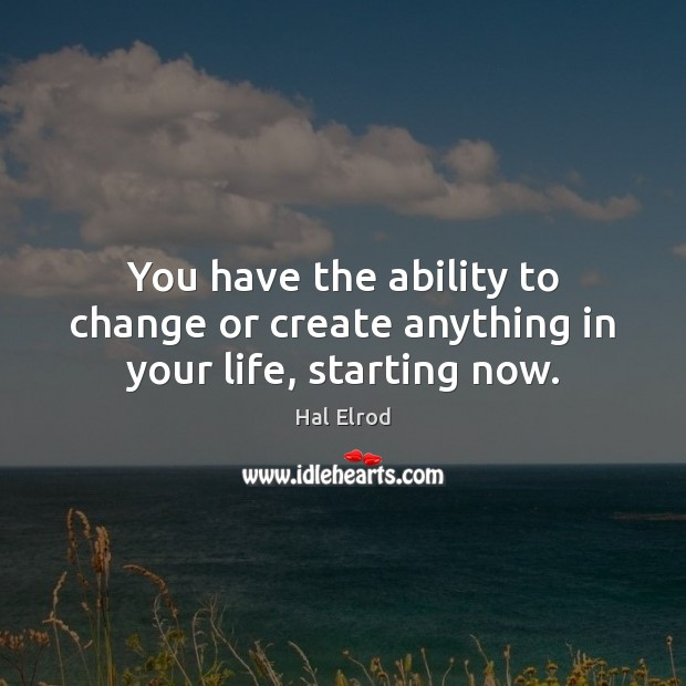 Image, You have the ability to change or create anything in your life, starting now.