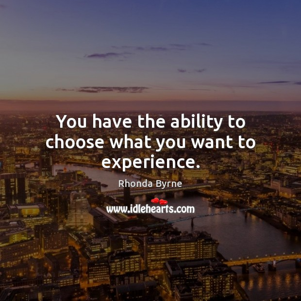 Image, You have the ability to choose what you want to experience.