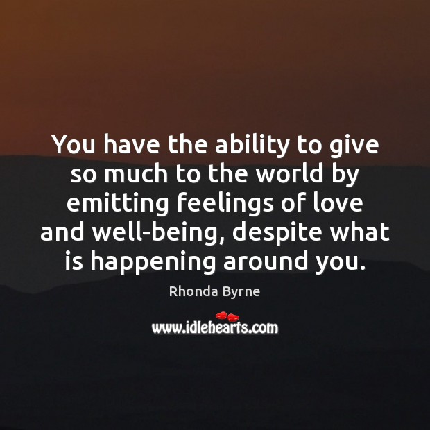 You have the ability to give so much to the world by Rhonda Byrne Picture Quote