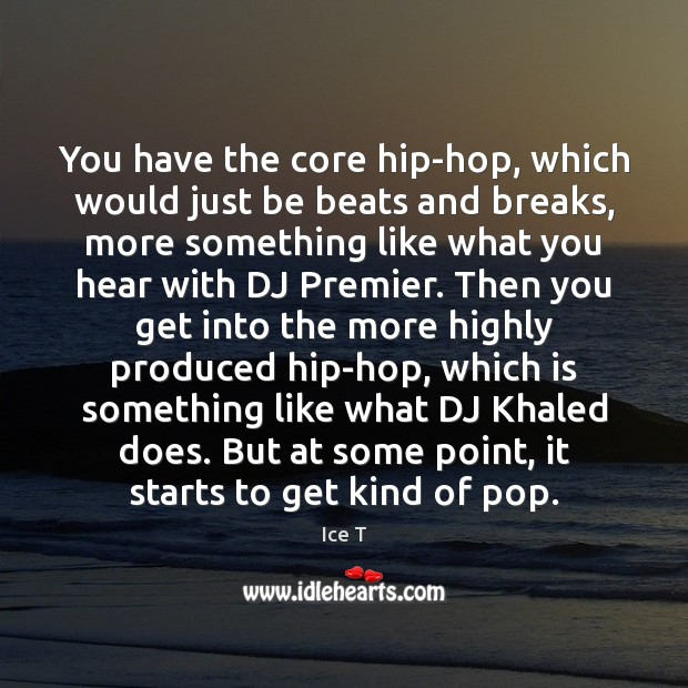You have the core hip-hop, which would just be beats and breaks, Ice T Picture Quote