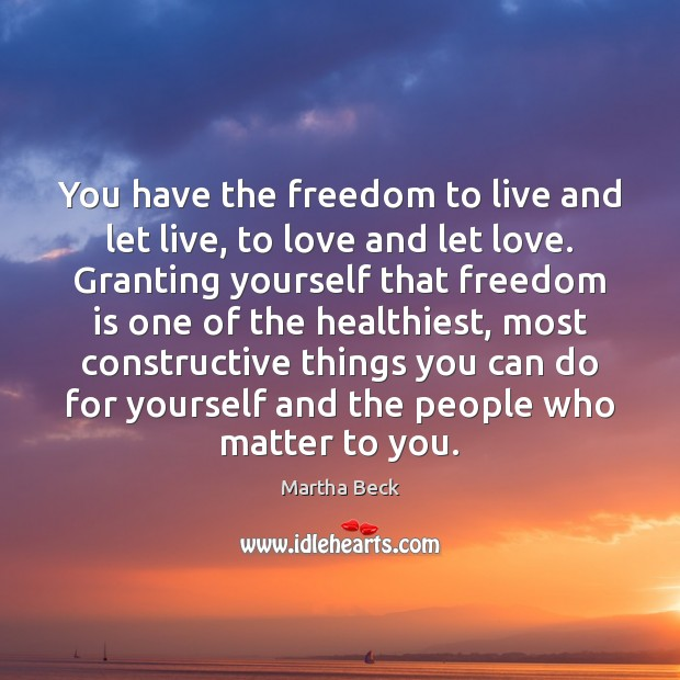 You have the freedom to live and let live, to love and Martha Beck Picture Quote
