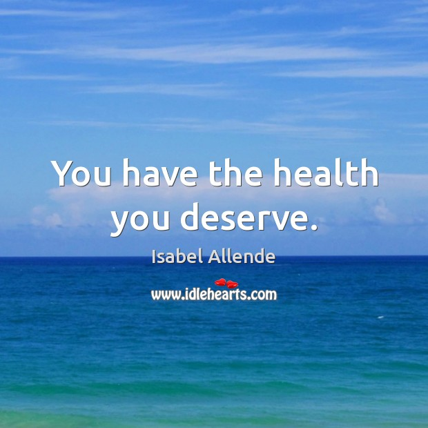 You have the health you deserve. Isabel Allende Picture Quote