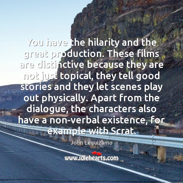 You have the hilarity and the great production. These films are distinctive John Leguizamo Picture Quote