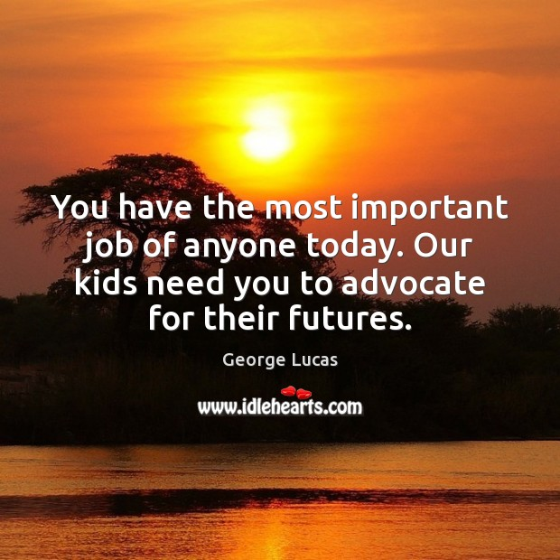 You have the most important job of anyone today. Our kids need George Lucas Picture Quote
