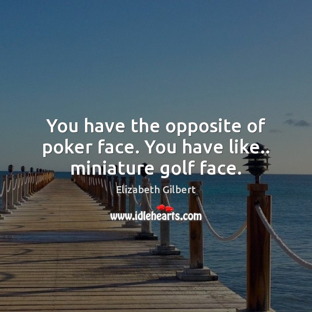 You have the opposite of poker face. You have like.. miniature golf face. Elizabeth Gilbert Picture Quote