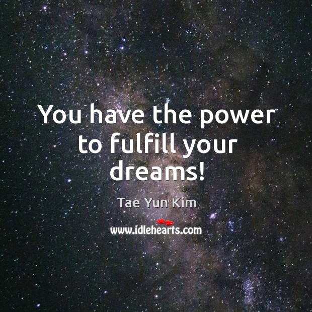 You have the power to fulfill your dreams! Tae Yun Kim Picture Quote