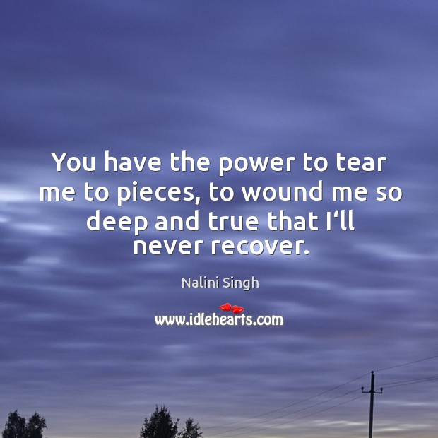 You have the power to tear me to pieces, to wound me Image