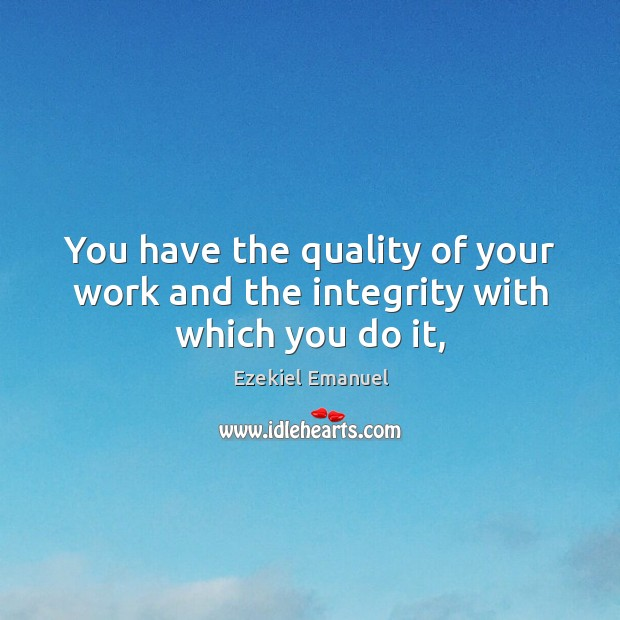 You have the quality of your work and the integrity with which you do it, Image