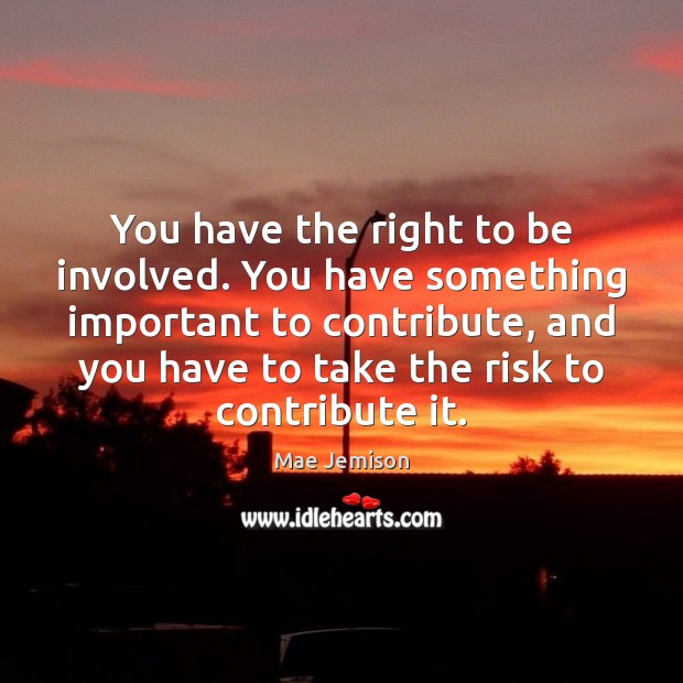 You have the right to be involved. You have something important to Mae Jemison Picture Quote