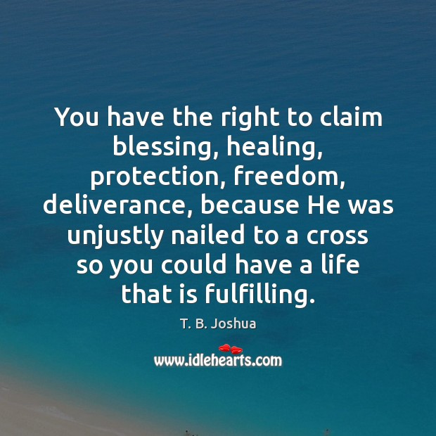 You have the right to claim blessing, healing, protection, freedom, deliverance, because T. B. Joshua Picture Quote