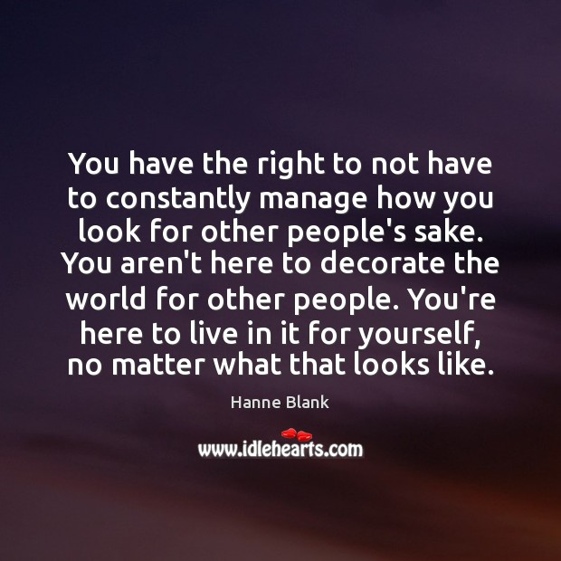 You have the right to not have to constantly manage how you Image