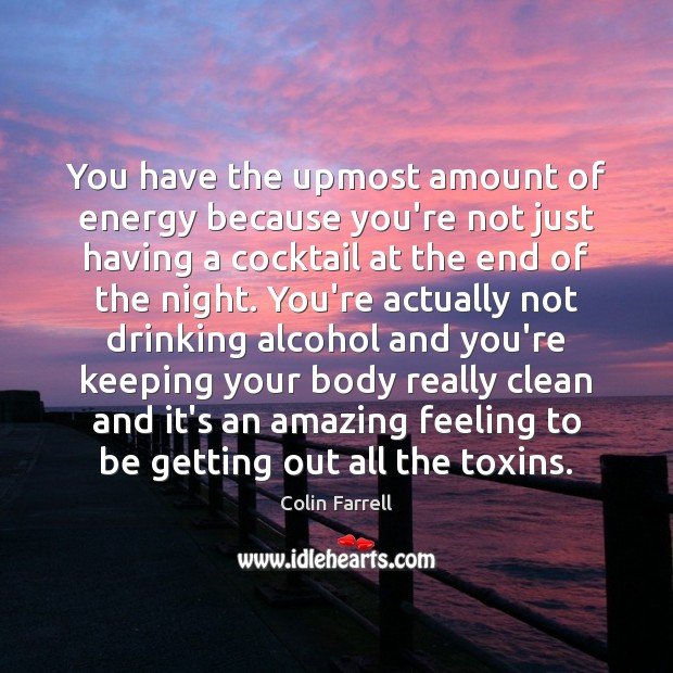 You have the upmost amount of energy because you're not just having Colin Farrell Picture Quote