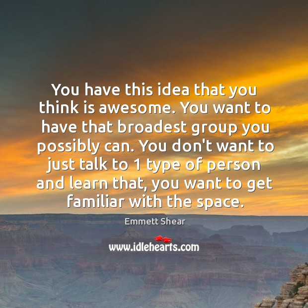 You have this idea that you think is awesome. You want to Emmett Shear Picture Quote