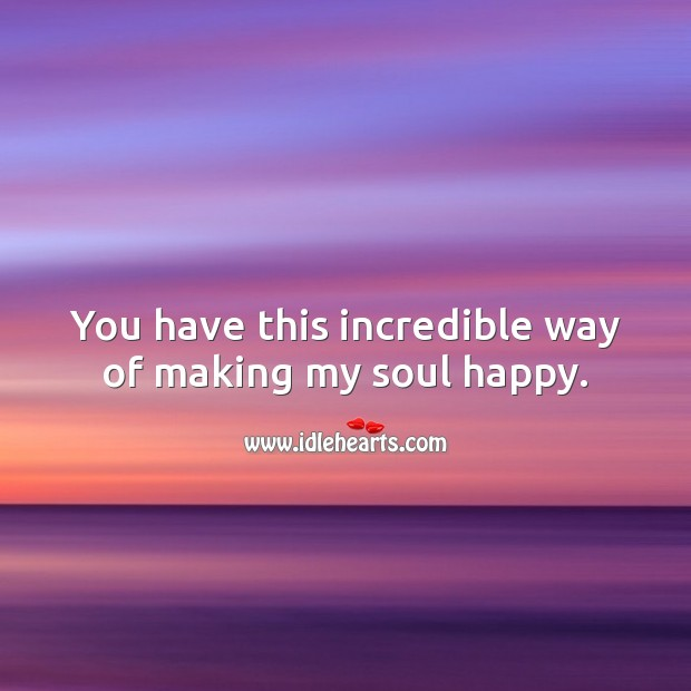 You have this incredible way of making my soul happy. Soul Quotes Image