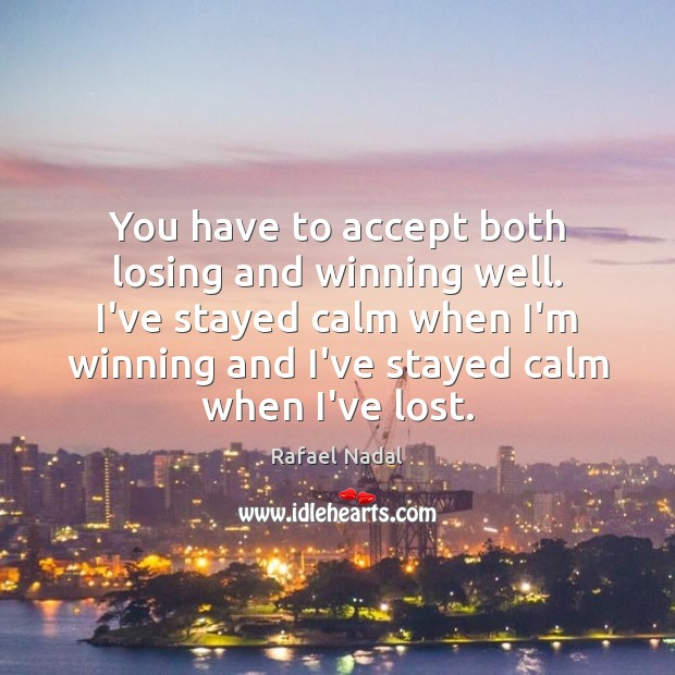 You have to accept both losing and winning well. I've stayed calm Rafael Nadal Picture Quote