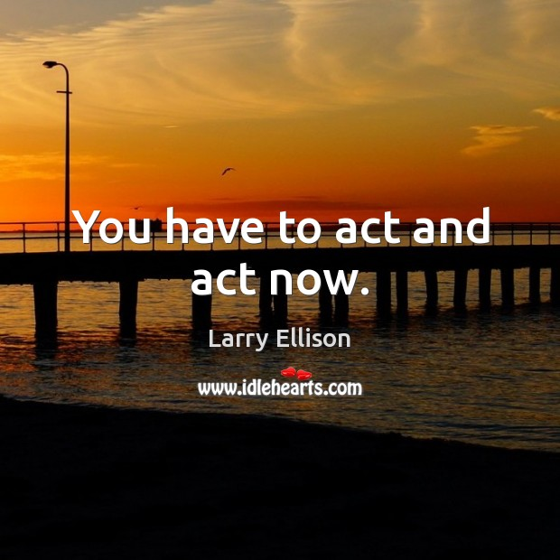 You have to act and act now. Larry Ellison Picture Quote