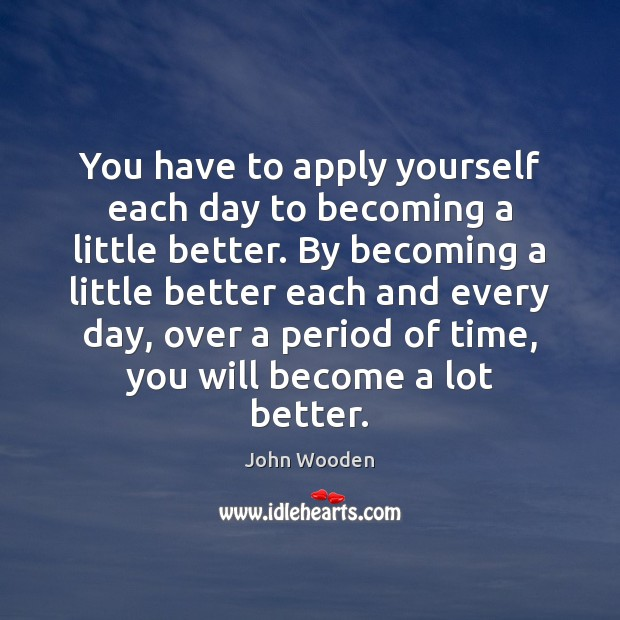 You have to apply yourself each day to becoming a little better. John Wooden Picture Quote