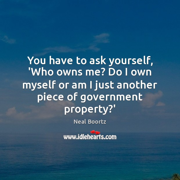 You have to ask yourself, 'Who owns me? Do I own myself Neal Boortz Picture Quote