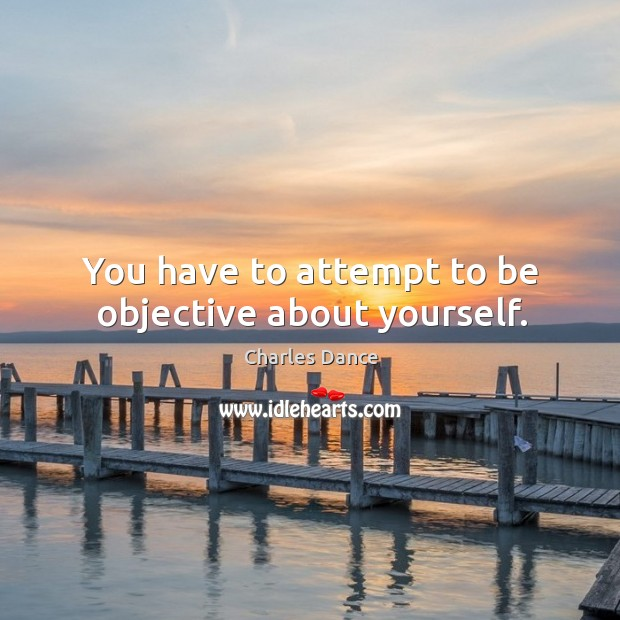 You have to attempt to be objective about yourself. Image