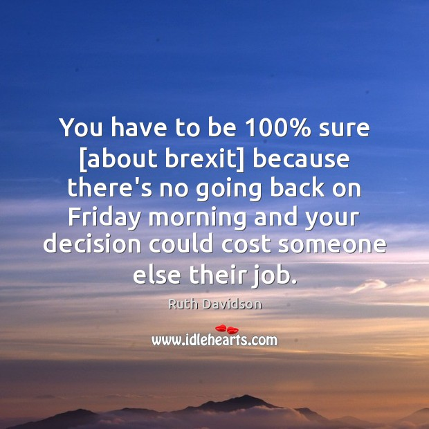 Ruth Davidson Picture Quote image saying: You have to be 100% sure [about brexit] because there's no going back