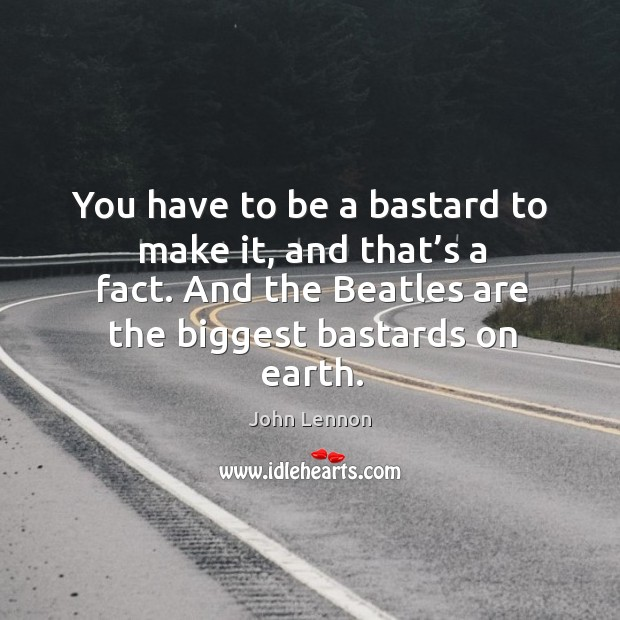 Image, You have to be a bastard to make it, and that's a fact. And the beatles are the biggest bastards on earth.