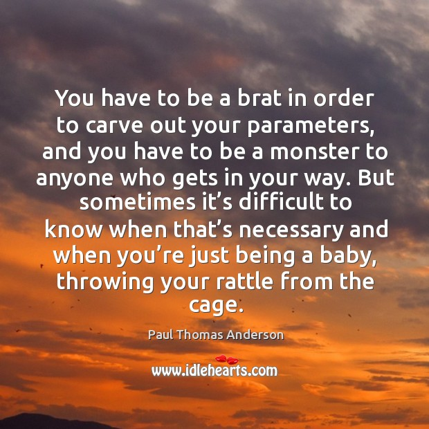 You have to be a brat in order to carve out your parameters Paul Thomas Anderson Picture Quote