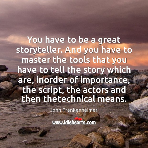 You have to be a great storyteller. And you have to master Image