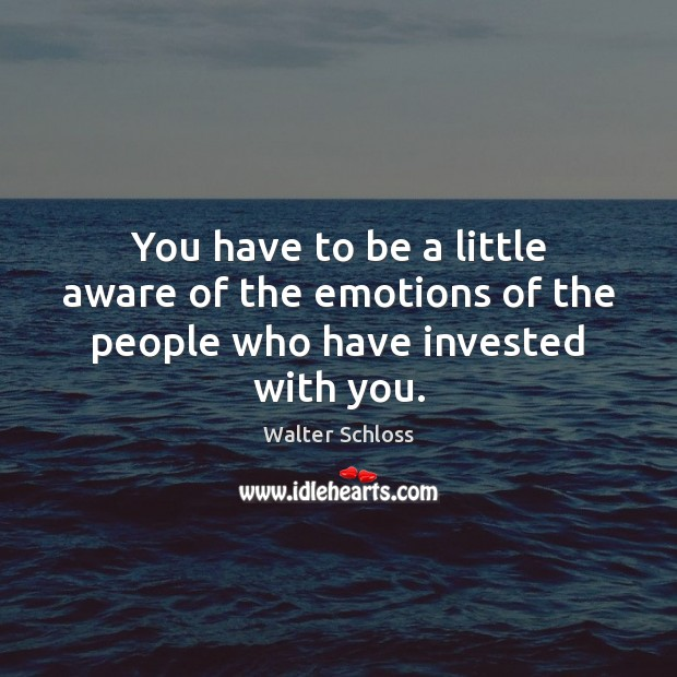 You have to be a little aware of the emotions of the people who have invested with you. Image