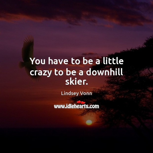 You have to be a little crazy to be a downhill skier. Lindsey Vonn Picture Quote