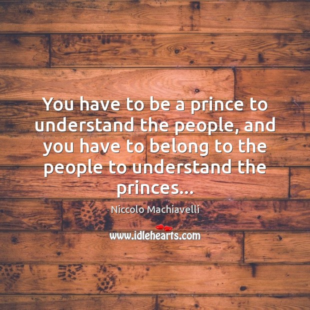 You have to be a prince to understand the people, and you Niccolo Machiavelli Picture Quote