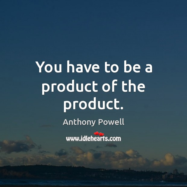 Image, You have to be a product of the product.