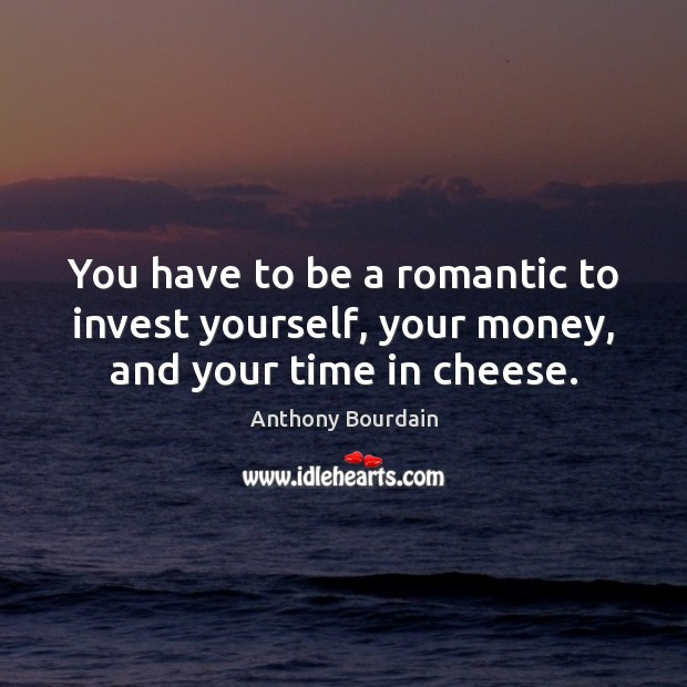 Image, You have to be a romantic to invest yourself, your money, and your time in cheese.