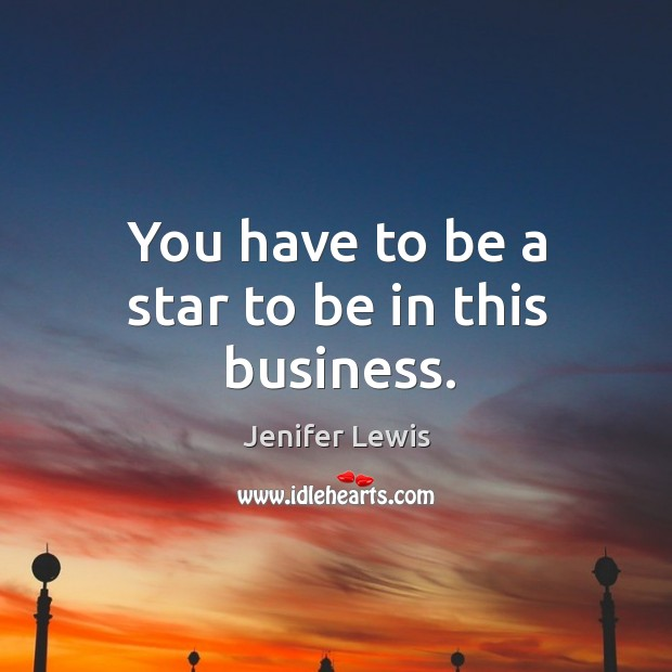 You have to be a star to be in this business. Jenifer Lewis Picture Quote