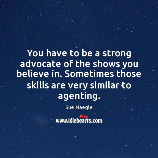 You have to be a strong advocate of the shows you believe Image