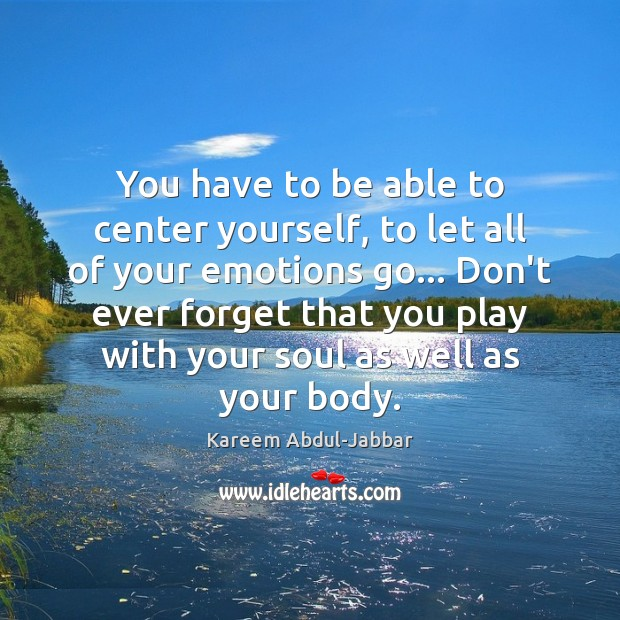 You have to be able to center yourself, to let all of Image