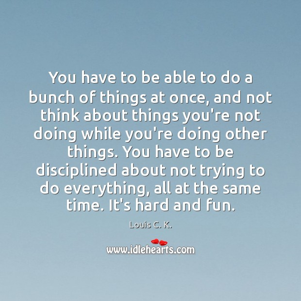You have to be able to do a bunch of things at Louis C. K. Picture Quote