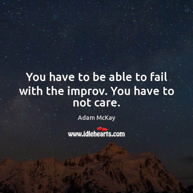 Image, You have to be able to fail with the improv. You have to not care.