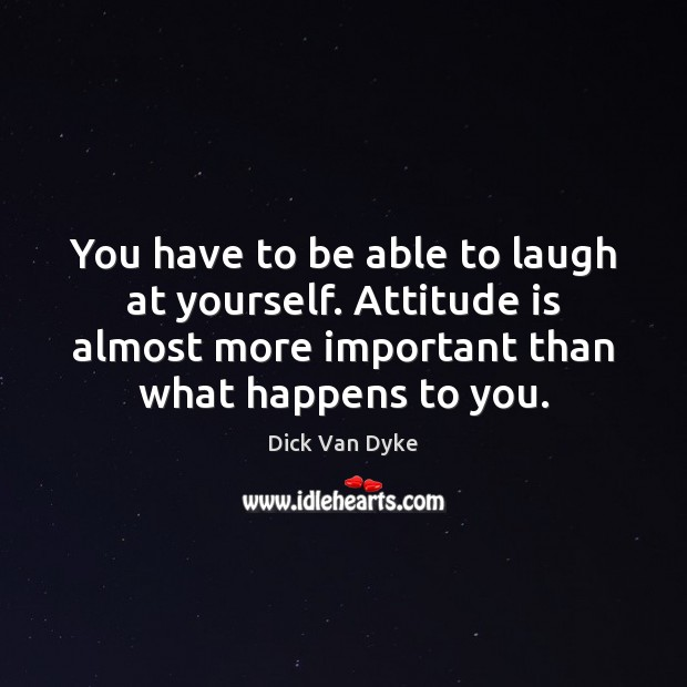 You have to be able to laugh at yourself. Attitude is almost Image