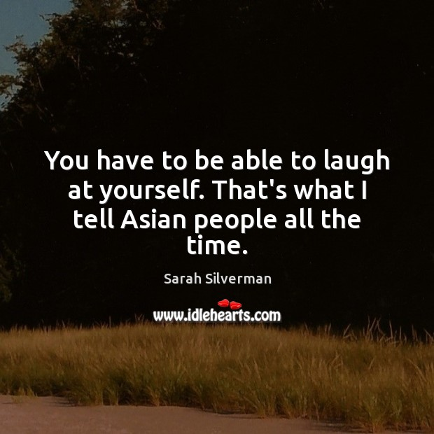 Sarah Silverman Picture Quote image saying: You have to be able to laugh at yourself. That's what I tell Asian people all the time.