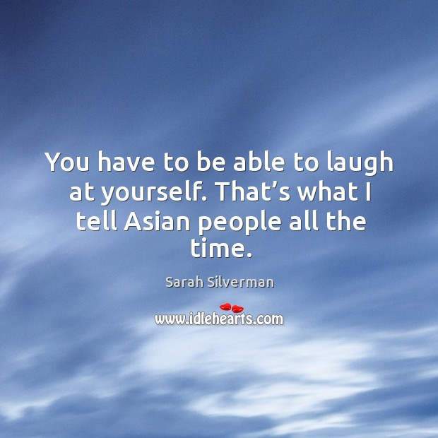 You have to be able to laugh at yourself. That's what I tell asian people all the time. Image