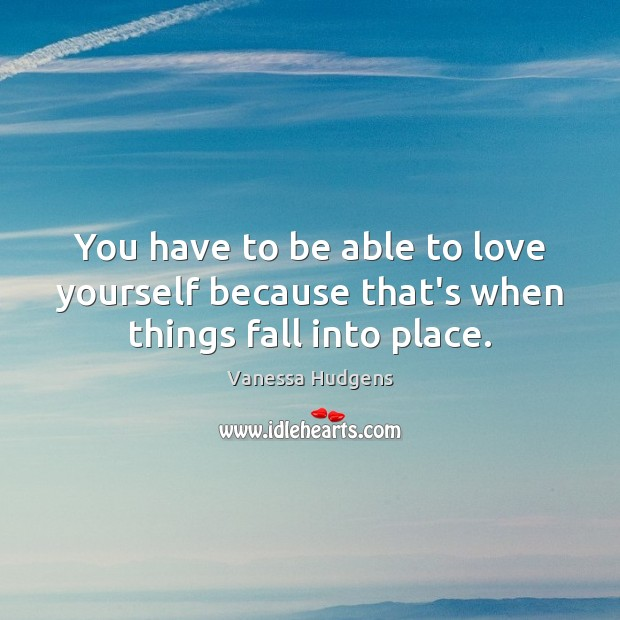 You have to be able to love yourself because that's when things fall into place. Vanessa Hudgens Picture Quote