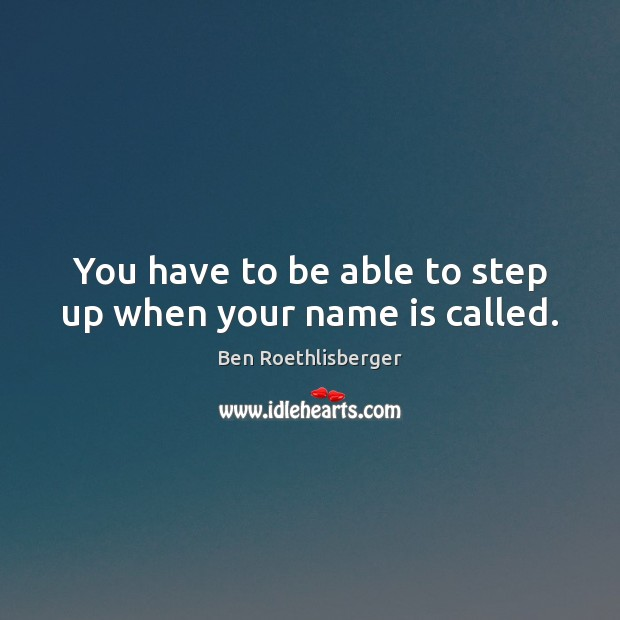 Image, You have to be able to step up when your name is called.