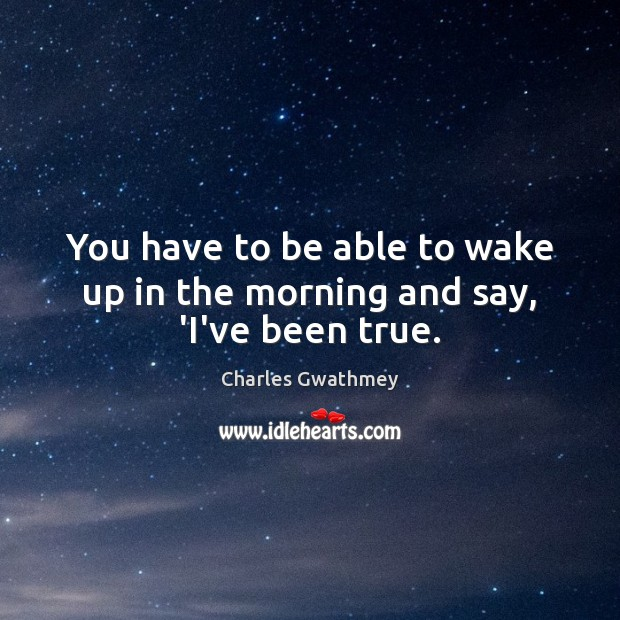 You have to be able to wake up in the morning and say, 'I've been true. Image