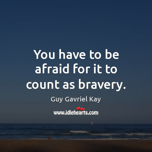 You have to be afraid for it to count as bravery. Guy Gavriel Kay Picture Quote