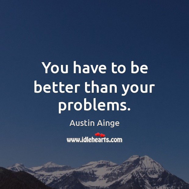 Image, You have to be better than your problems.