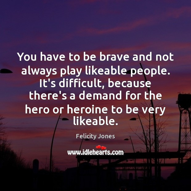 You have to be brave and not always play likeable people. It's Felicity Jones Picture Quote